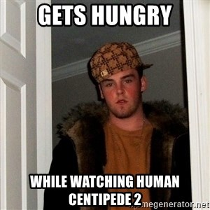 Scumbag Steve - Gets hungry while watching human centipede 2