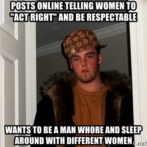 """Scumbag Steve - posts online telling women to """"act right"""" and be respectable wants to be a man whore and sleep around with different women"""