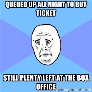 Okay Guy - queued up all night to buy ticket still plenty left at the box office