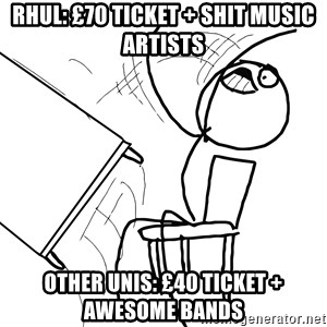 Desk Flip Rage Guy - RHUL: £70 ticket + shit music artists other unis: £40 ticket + awesome bands