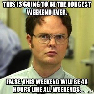 Dwight Meme - This is going to be the longest weekend ever. False. This weekend will be 48 hours like all weekends.