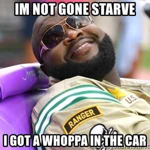 Rick Ross  - Im not gone starve I got a whoppa in the car