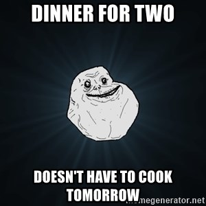 Forever Alone - Dinner for two doesn't have to cook tomorrow