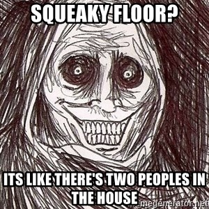 Shadowlurker - SQUEAKY FLOOR? iTS LIKE THERE'S TWO PEOPLES IN THE HOUSE