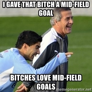 Luis Suarez - I gave that bitch a mid-Field Goal Bitches love mid-Field goals