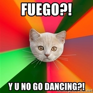 Advice Cat - fuego?! y u no go dancing?!
