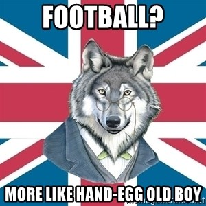 Sir Courage Wolf Esquire - Football? More like hand-egg old boy