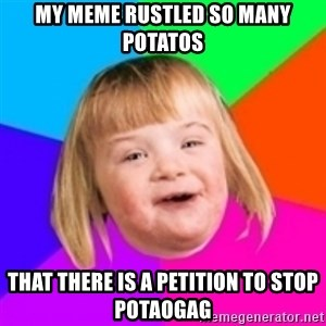 I can count to potato - My meme rustled so many potatos that there is a petition to stop potaogag