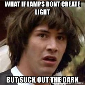 Conspiracy Keanu - What if lamps dont create light but suck out the dark