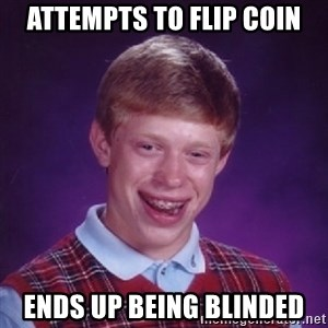 Bad Luck Brian - Attempts to flip coin Ends up Being Blinded