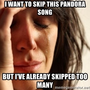 First World Problems - I want to skip this pandora song but i've already skipped too many
