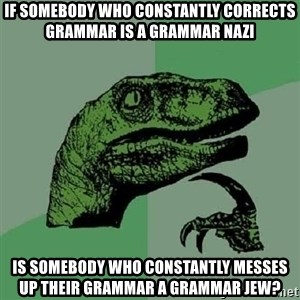 Philosoraptor - if somebody who constantly corrects grammar is a grammar nazi is somebody who constantly messes up their grammar a grammar jew?