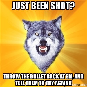 Courage Wolf - just been shot? throw the bullet back at em, and tell them to try again!!