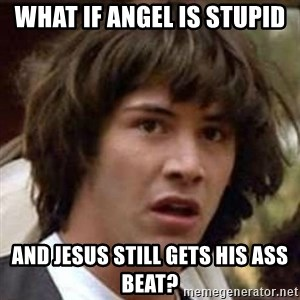 Conspiracy Keanu - What if Angel is stupid And jesus still gets his ass beat?