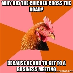 Anti Joke Chicken - why did the chicken cross the road? because he had to get to a business meeting