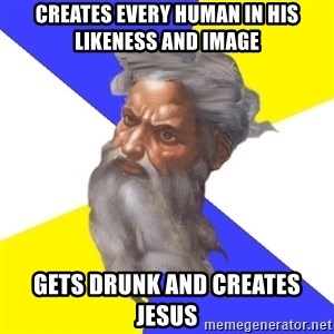 God - Creates every human in his likeness and image gets drunk and creates jesus
