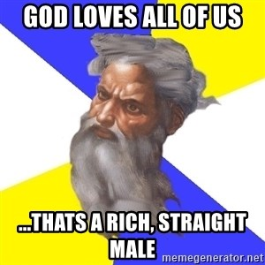 God - god loves all of us ...THats a rich, straight male