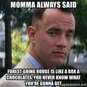 forrest gump - Momma always said forest going rouge is like a box a chocolates, you never know what you're gonna get
