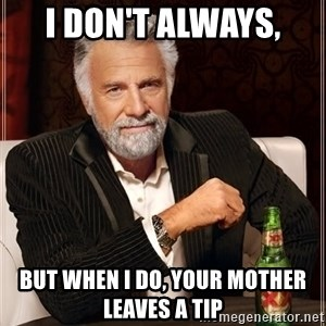 The Most Interesting Man In The World - I don't always, But when I do, your mother leaves a tip