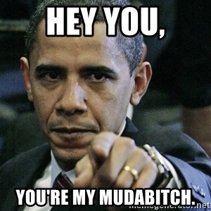 Pissed off Obama - hey you, you're my mudabitch.