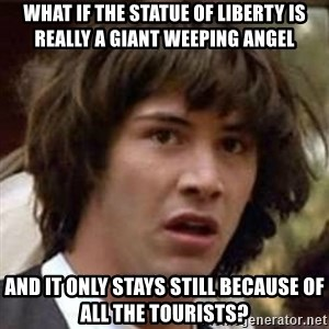 Conspiracy Keanu - what if the statue of liberty is really a giant weeping angel and it only stays still because of all the tourists?