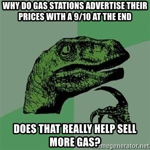 Philosoraptor - Why do gas stations advertise their prices with a 9/10 at the end does that really help sell more gas?