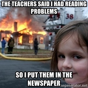 Disaster Girl - the teachers said I had reading problems so I put them in the newspaper