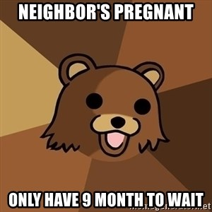 Pedobear - neighbor's pregnant only have 9 month to wait