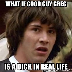 Conspiracy Keanu - WHAT IF GOOD GUY GREG is a dick in real life