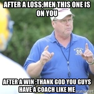 "Coach ""Dick"" Dakosty - after a loss;men this one is on you after a win ;thank god you guys have a coach like me"