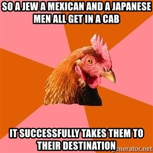 Anti Joke Chicken - so a jew a mexican and a japanese men all get in a cab it successfully takes them to their destination