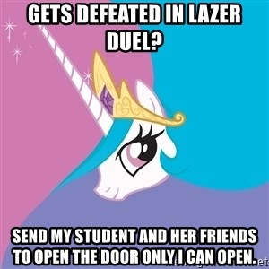 Celestia - Gets defeated in lazer duel? send my student and her friends to open the door only i can open.
