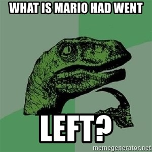 Philosoraptor - What is mario had went left?