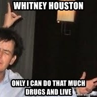 Drunk Charlie Sheen - WHITNEY hOUSTON oNLY i cAN dO tHAT MUCH dRUGS AND LIVE