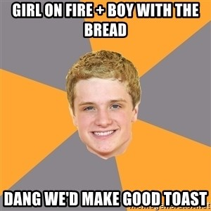 Advice Peeta - Girl on fire + Boy with the Bread dang we'd make good toast