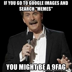 "Jeff Foxworthy (You might be) - If you go to google images and search ""memes"" you might be a 9fag"