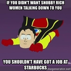 Captain Hindsight - If you didn't want snobby rich women talking down to you you shouldn't have got a job at starbucks