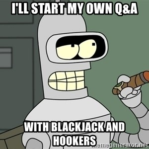 Typical Bender - i'll start my own q&a WITH BLACKJACK AND HOOKERS