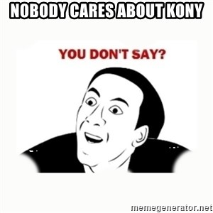 you dont say - Nobody cares about kony