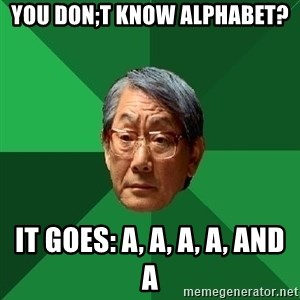 High Expectations Asian Father - You Don;t KNow Alphabet? It Goes: A, A, A, A, and A