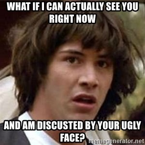 Conspiracy Keanu - what if i can actually see you right now and am discusted by your ugly face?