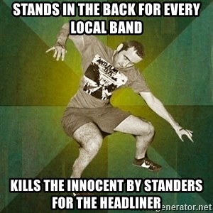 Progressive Mosh Guy - Stands in the back for every local band Kills the innocent by standers for the headliner
