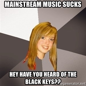 Musically Oblivious 8th Grader - mainstream music sucks hey have you heard of the black keys??