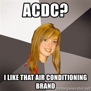 Musically Oblivious 8th Grader - acDC? I LIKE THAT AIR CONDITIONING BRAND