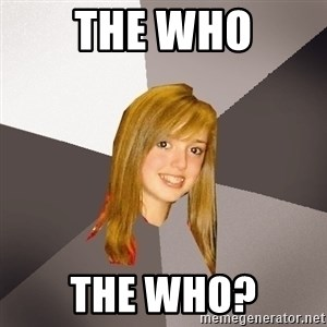 Musically Oblivious 8th Grader - the who the who?