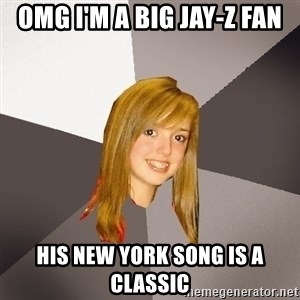Musically Oblivious 8th Grader - OMG I'm a big Jay-z fan his new york song is a classic