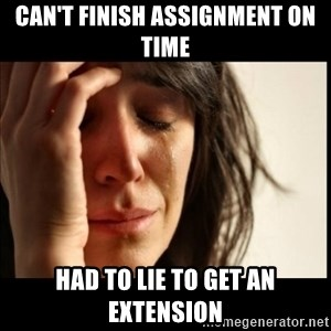 First World Problems - can't finish assignment on time had to lie to get an extension