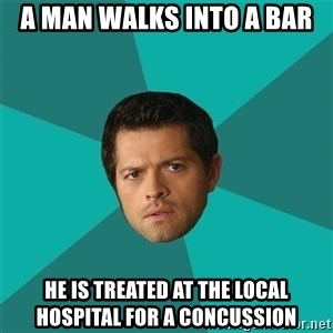 Anti Joke Castiel - A man walks into a bar He is treated at the local hospital for a concussion