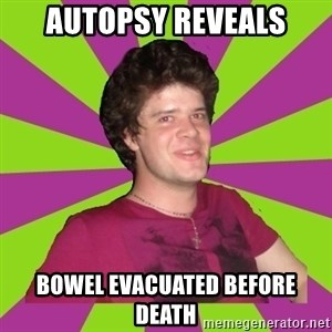 Scumbag...Jack22 - autopsy reveals bowel evacuated before death