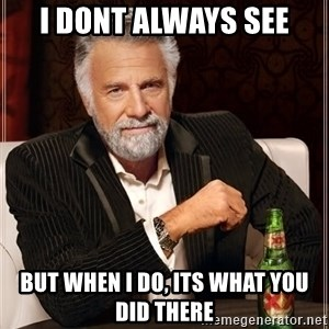 The Most Interesting Man In The World - i dont always see but when i do, its what you did there